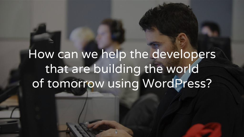 How can we help the developers that are buildin...