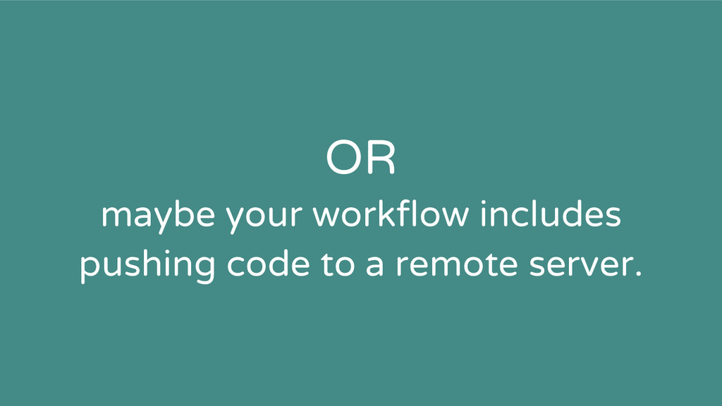 OR maybe your workflow includes pushing code to...
