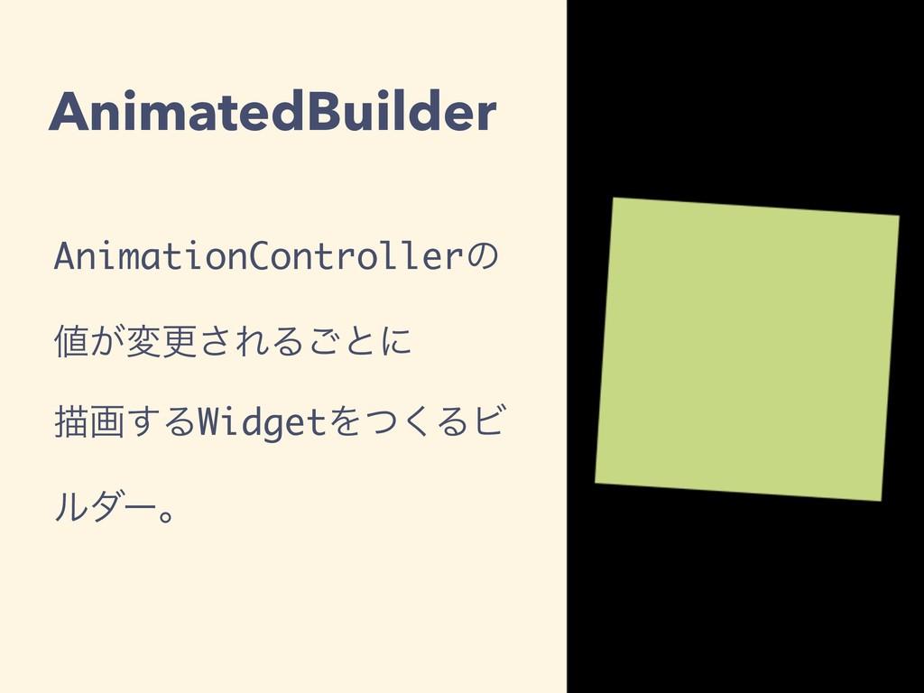 AnimatedBuilder AnimationControllerͷ ͕มߋ͞ΕΔ͝ͱʹ...