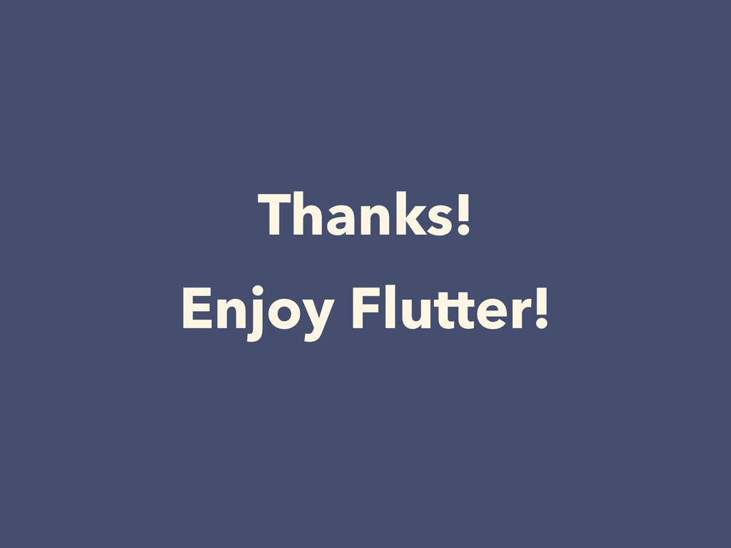 Thanks! Enjoy Flutter!