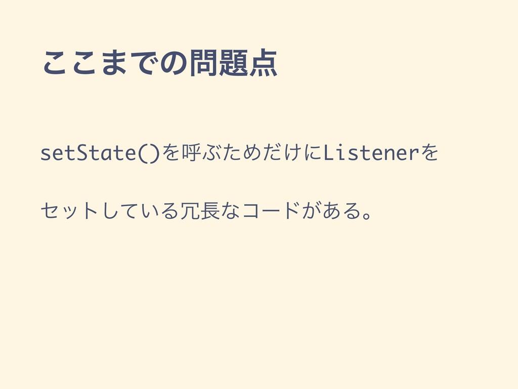 ͜͜·Ͱͷ setState()ΛݺͿͨΊ͚ͩʹListenerΛ ηοτ͍ͯ͠Δͳ...