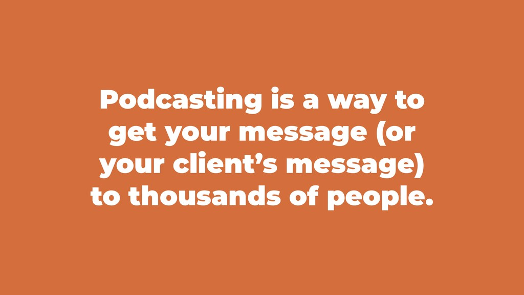 Podcasting is a way to get your message (or you...