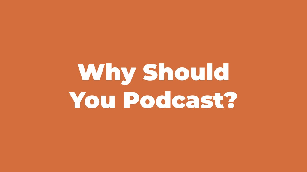 Why Should You Podcast?