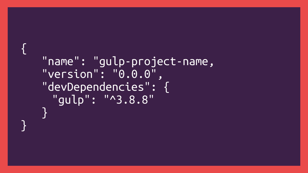 "{ ""name"": ""gulp-project-name, ""version"": ""0.0.0..."