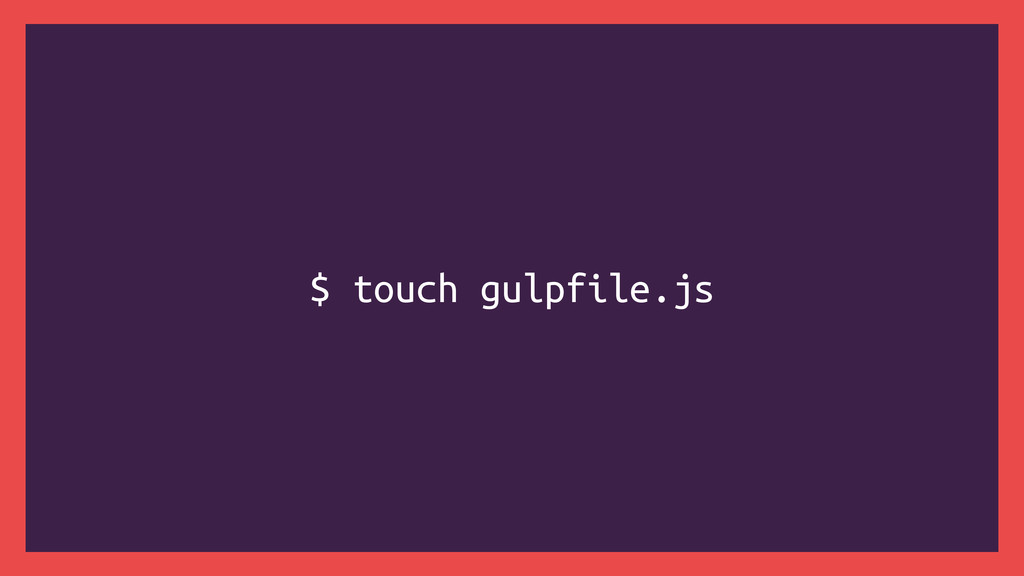 $ touch gulpfile.js