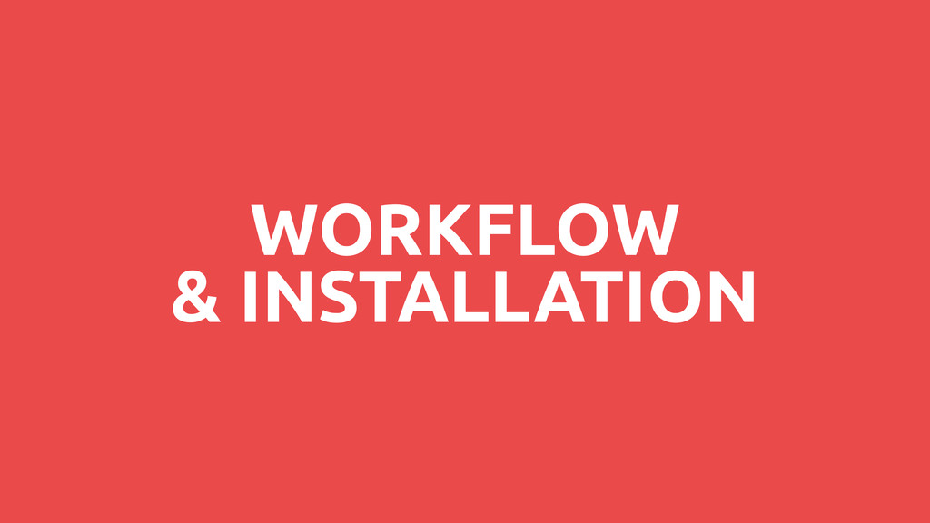 WORKFLOW & INSTALLATION