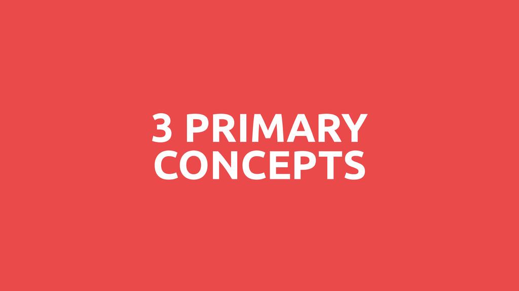 3 PRIMARY CONCEPTS