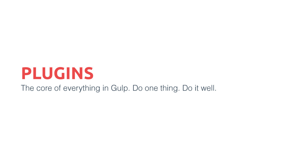 PLUGINS The core of everything in Gulp. Do one ...