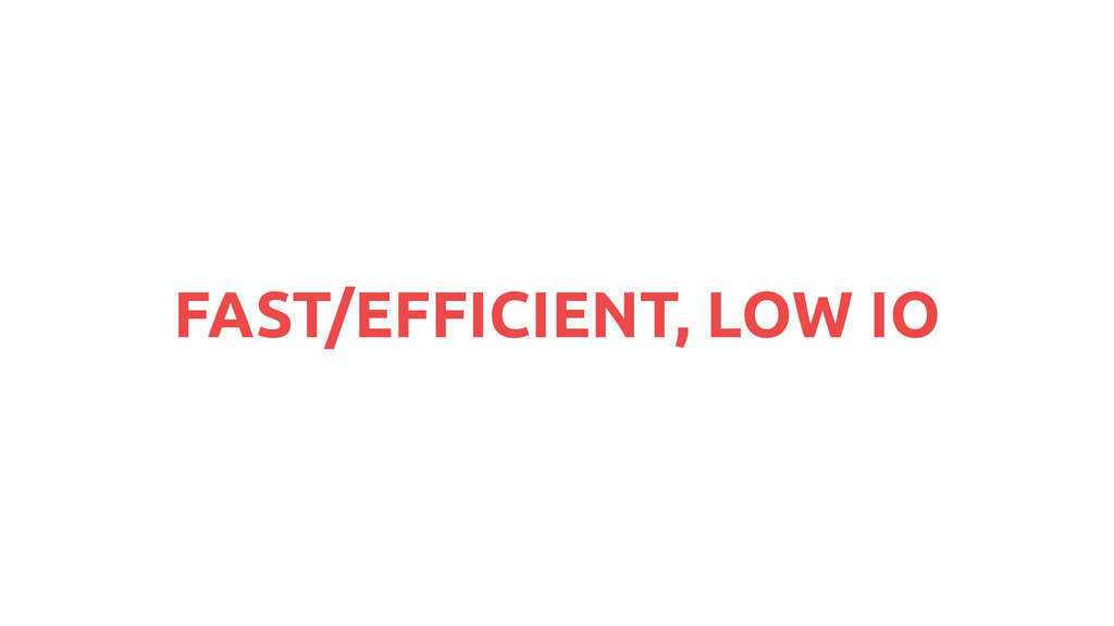 FAST/EFFICIENT, LOW IO