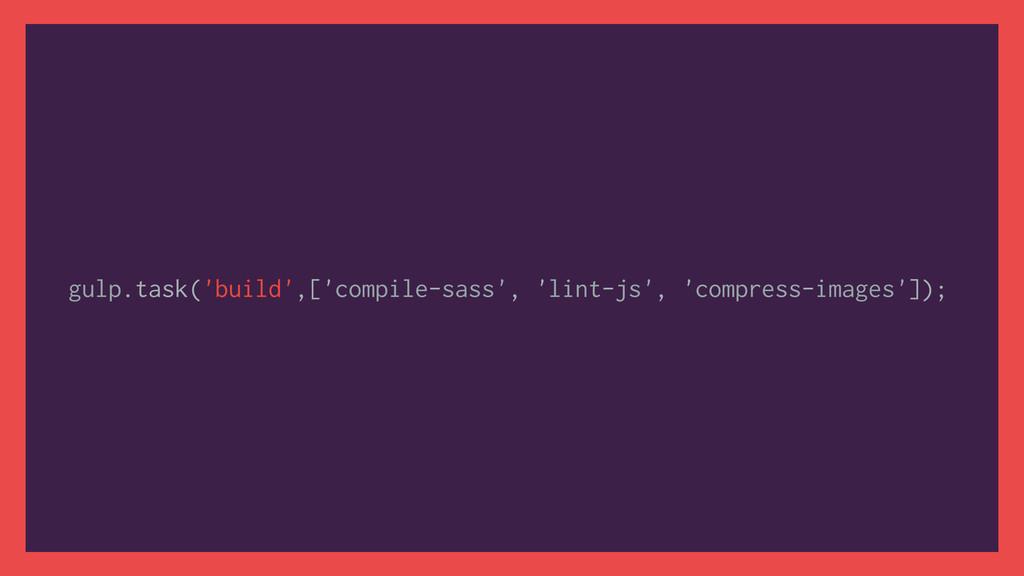 gulp.task('build',['compile-sass', 'lint-js', '...