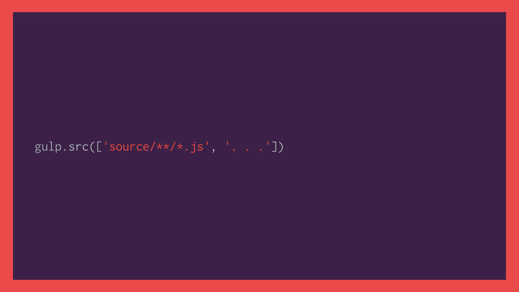 gulp.src(['source/**/*.js', '. . .'])