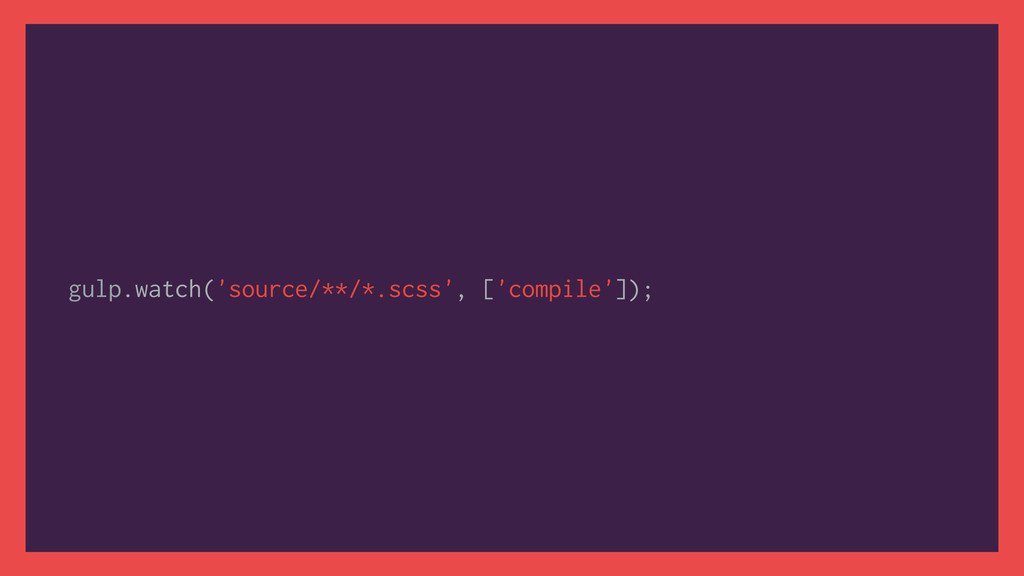 gulp.watch('source/**/*.scss', ['compile']);