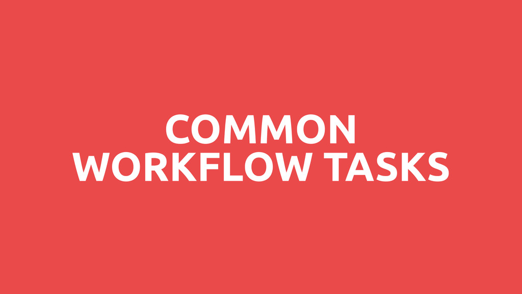 COMMON WORKFLOW TASKS