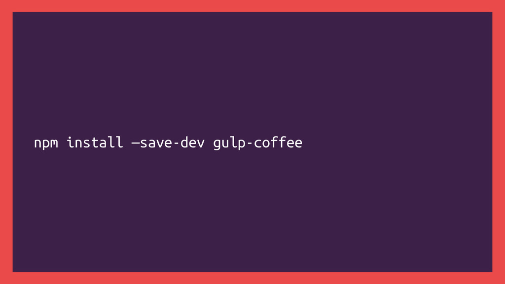 npm install —save-dev gulp-coffee