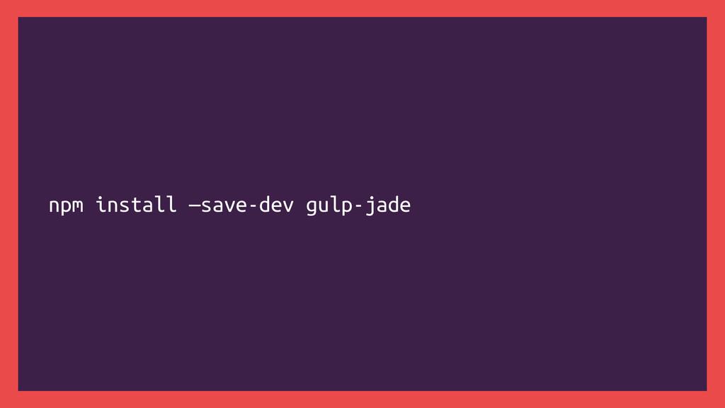 npm install —save-dev gulp-jade