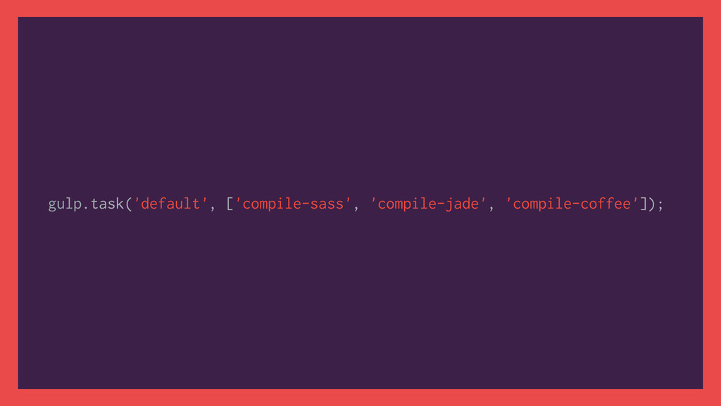gulp.task('default', ['compile-sass', 'compile-...