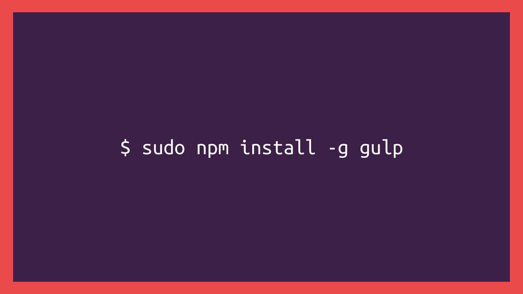 $ sudo npm install -g gulp