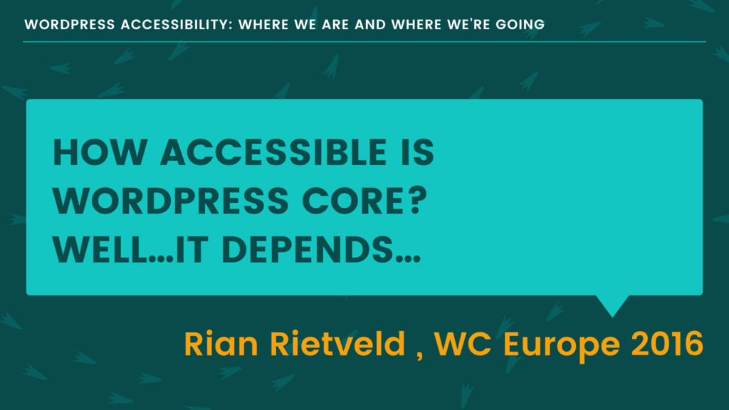 HOW ACCESSIBLE IS WORDPRESS CORE? WELL…IT DEPEN...