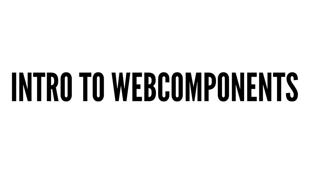 INTRO TO WEBCOMPONENTS