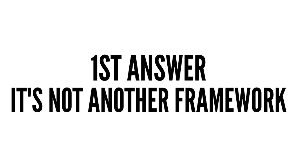 1ST ANSWER IT'S NOT ANOTHER FRAMEWORK