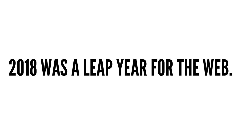 2018 WAS A LEAP YEAR FOR THE WEB.