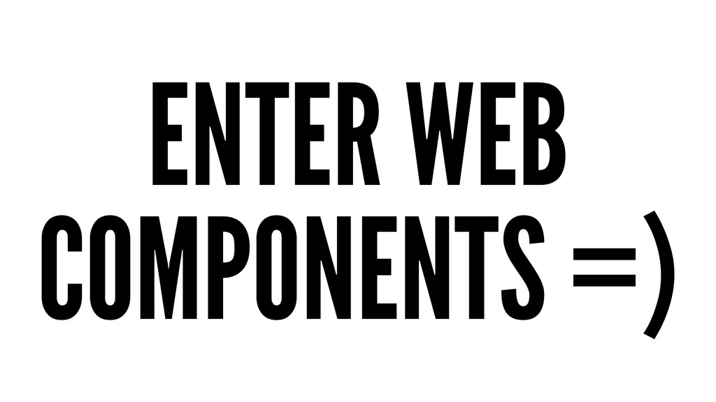 ENTER WEB COMPONENTS =)