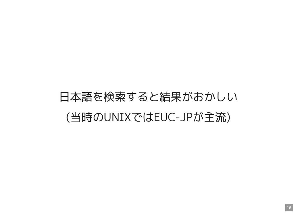 日本語を検索すると結果がおかしい (当時のUNIXではEUC-JPが主流) 16