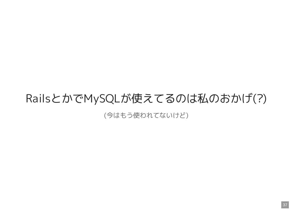 RailsとかでMySQLが使えてるのは私のおかげ(?) (今はもう使われてないけど) 37