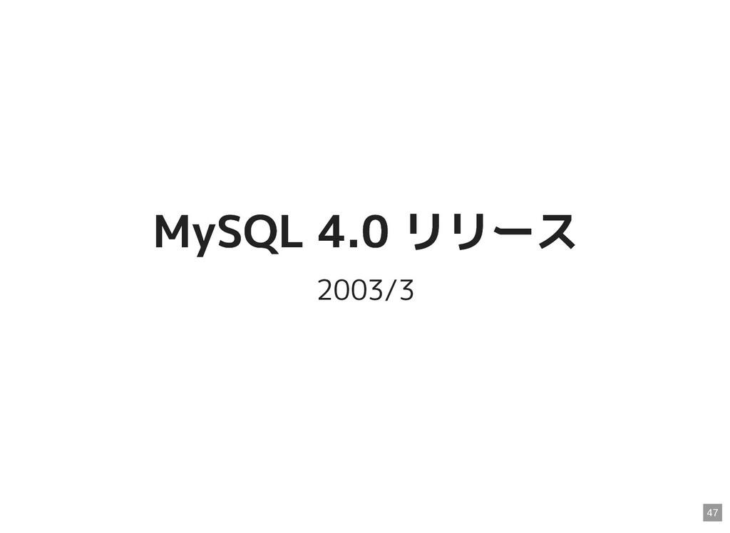 MySQL 4.0 リリース MySQL 4.0 リリース 2003/3 47