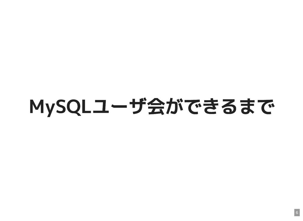 MySQLユーザ会ができるまで MySQLユーザ会ができるまで 6
