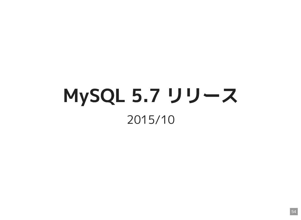 MySQL 5.7 リリース MySQL 5.7 リリース 2015/10 54