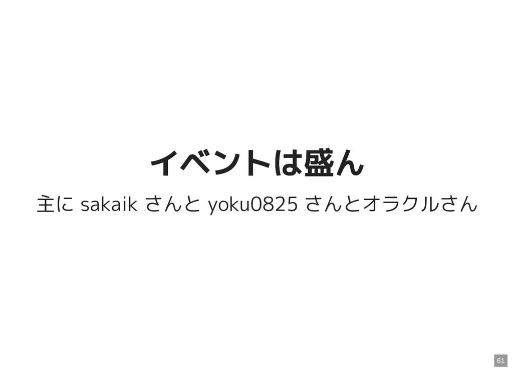イベントは盛ん イベントは盛ん 主に sakaik さんと yoku0825 さんとオラクルさ...