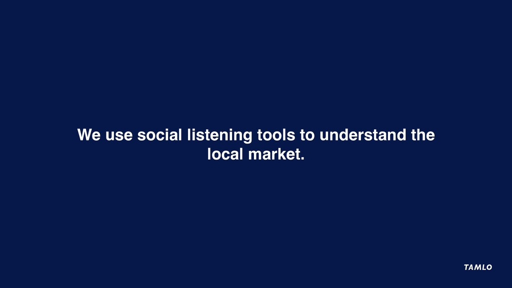 We use social listening tools to understand the...