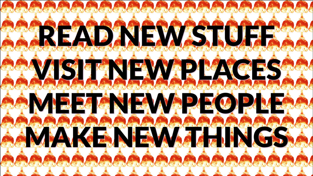 READ NEW STUFF VISIT NEW PLACES MEET NEW PEOPLE...