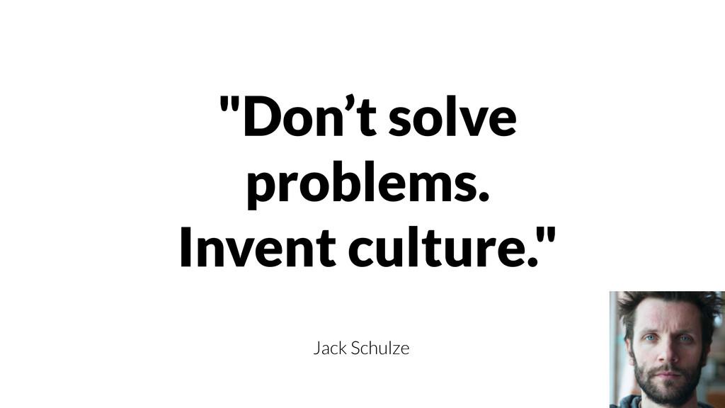"""""""Don't solve problems. Invent culture."""" Jack Sc..."""