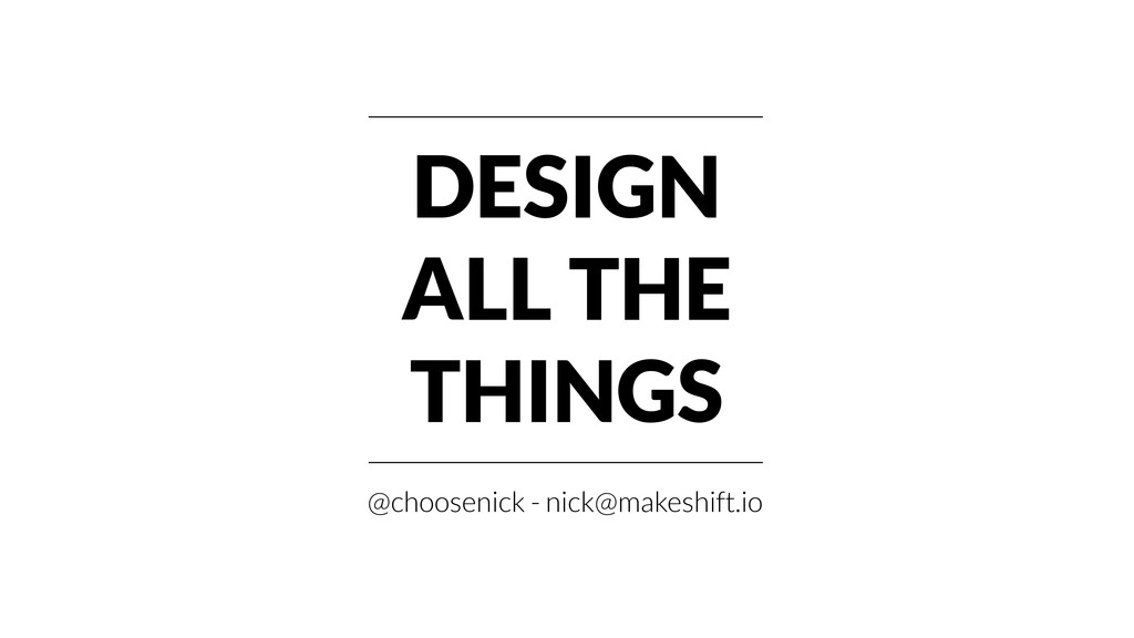 DESIGN ALL THE THINGS @choosenick - nick@makesh...
