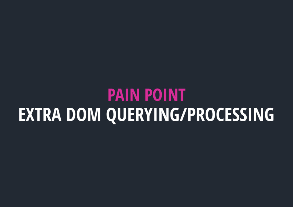 PAIN POINT EXTRA DOM QUERYING/PROCESSING