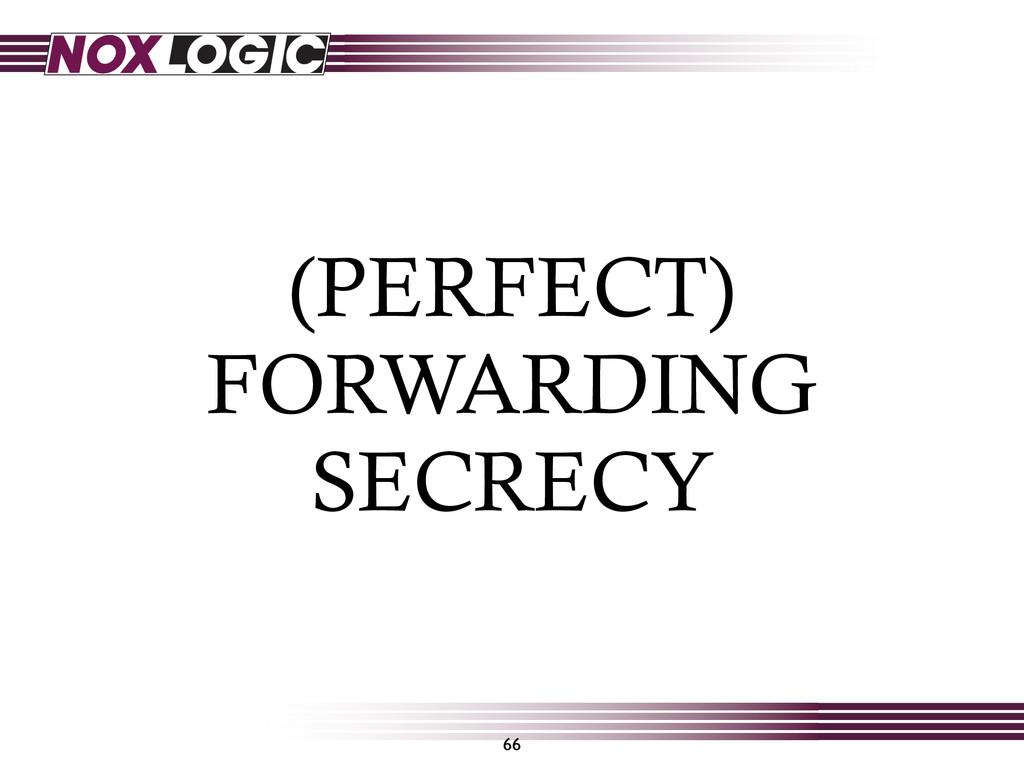 (PERFECT) FORWARDING SECRECY 66