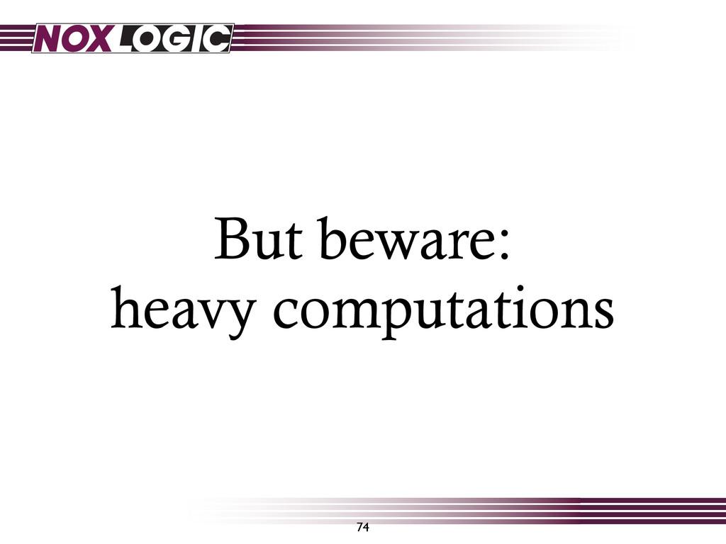 But beware: heavy computations 74