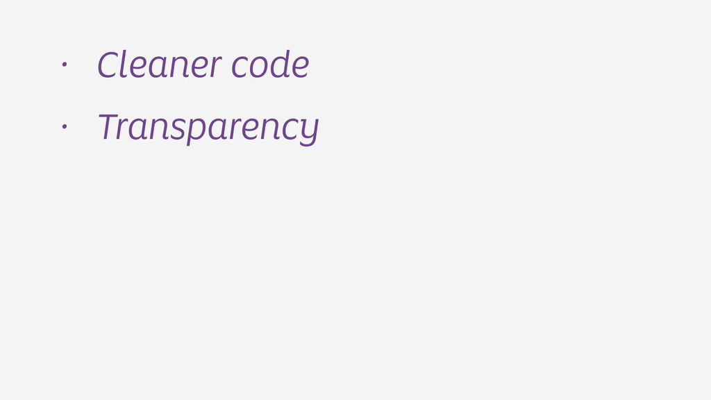 • Cleaner code • Transparency