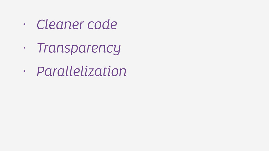 • Cleaner code • Transparency • Parallelization