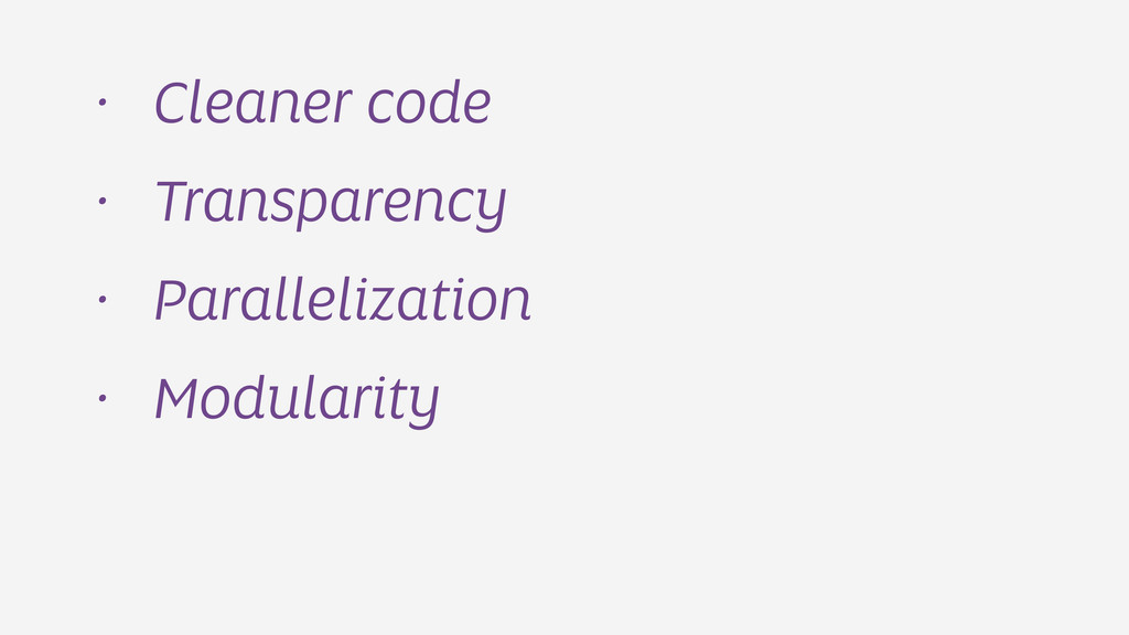 • Cleaner code • Transparency • Parallelization...