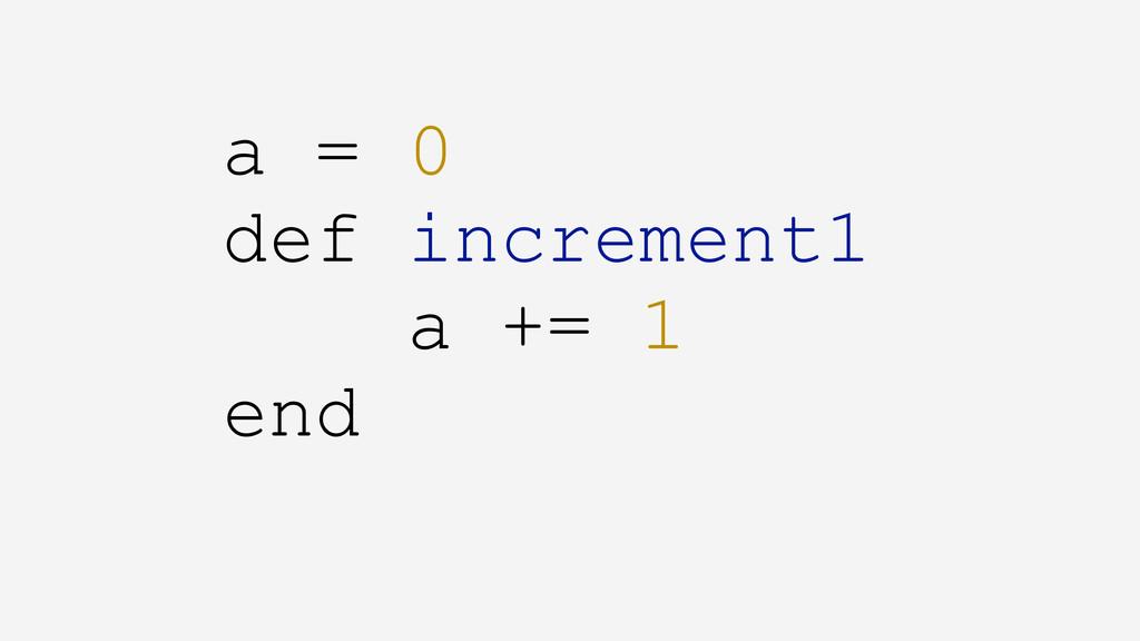 a = 0 def increment1 a += 1 end