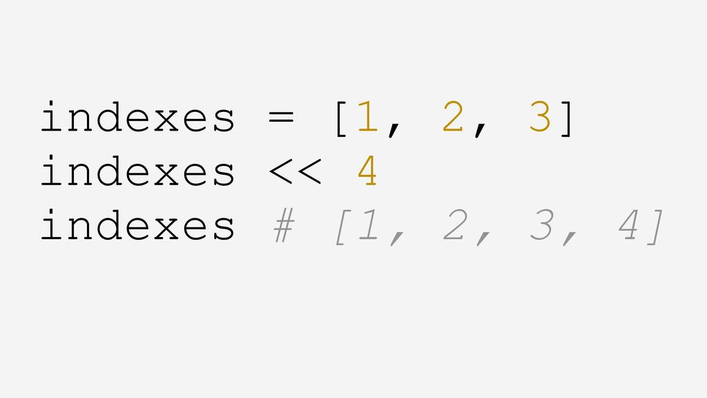 indexes = [1, 2, 3] indexes << 4 indexes # [1, ...