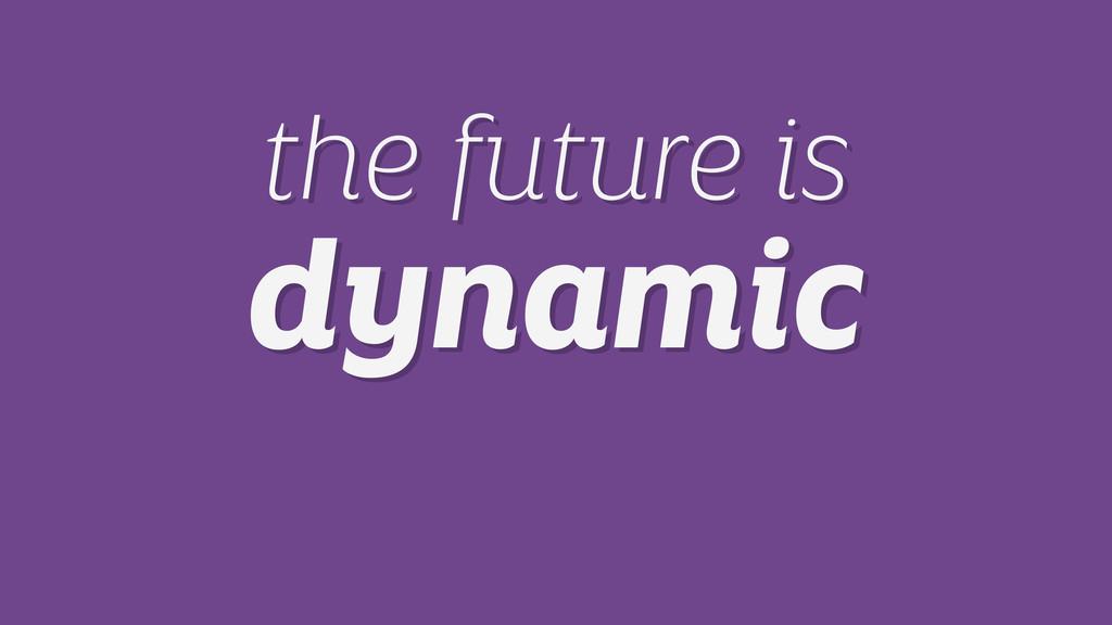 the future is dynamic the future is dynamic