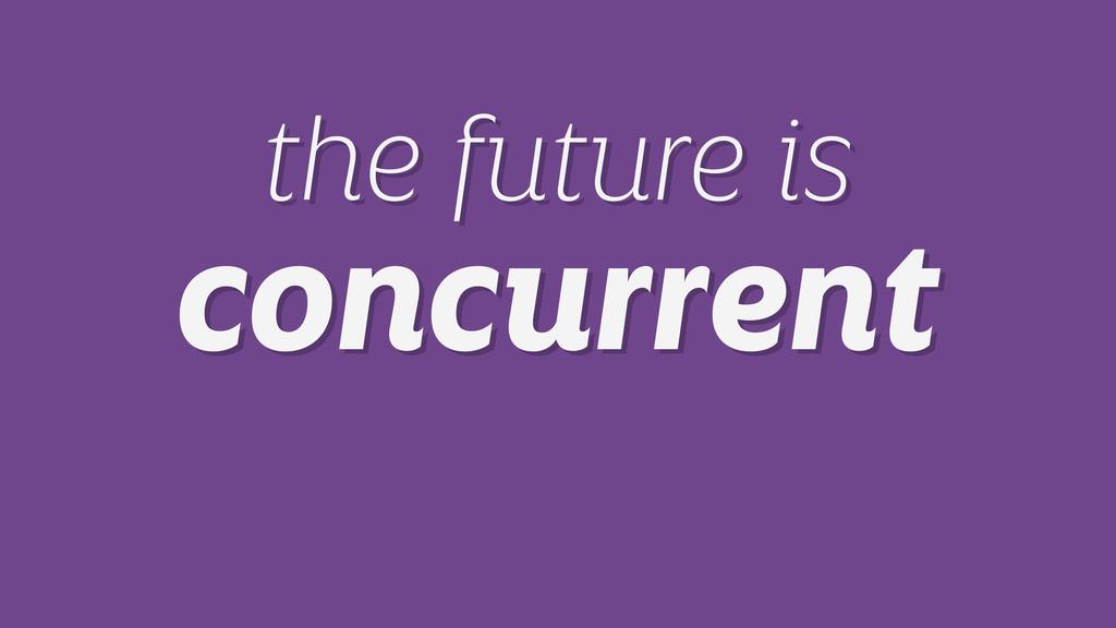 the future is concurrent the future is concurre...