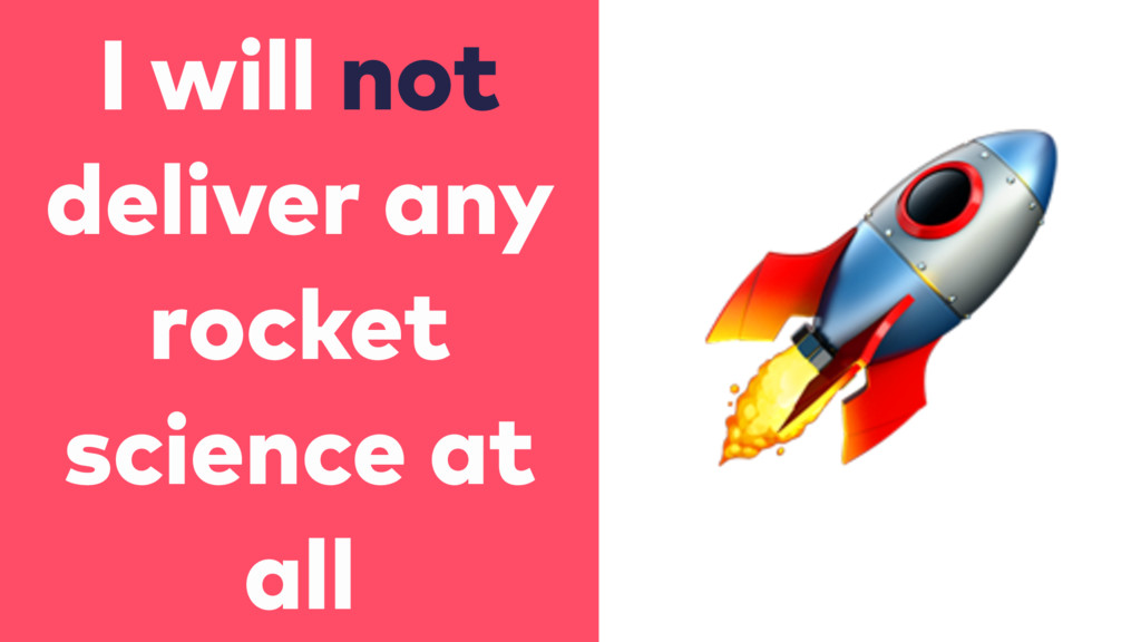 I will not deliver any rocket science at all