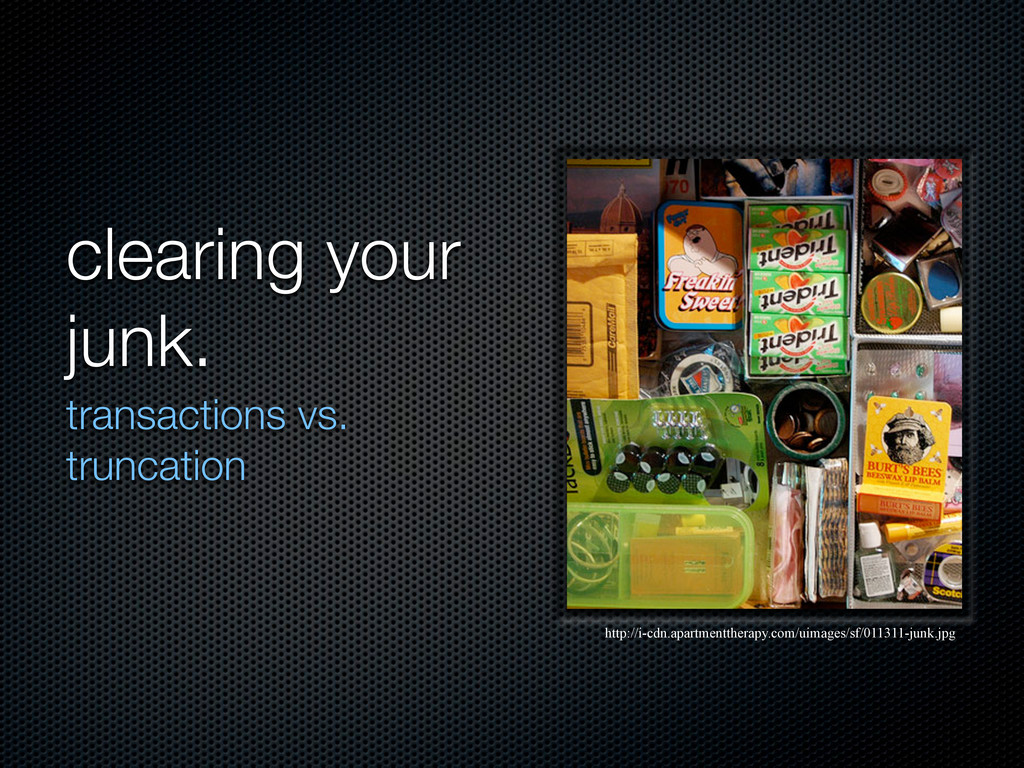clearing your junk. transactions vs. truncation...