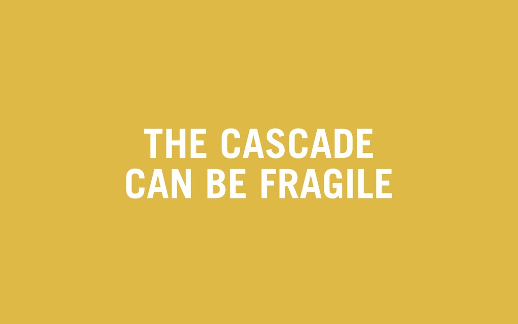 THE CASCADE CAN BE FRAGILE