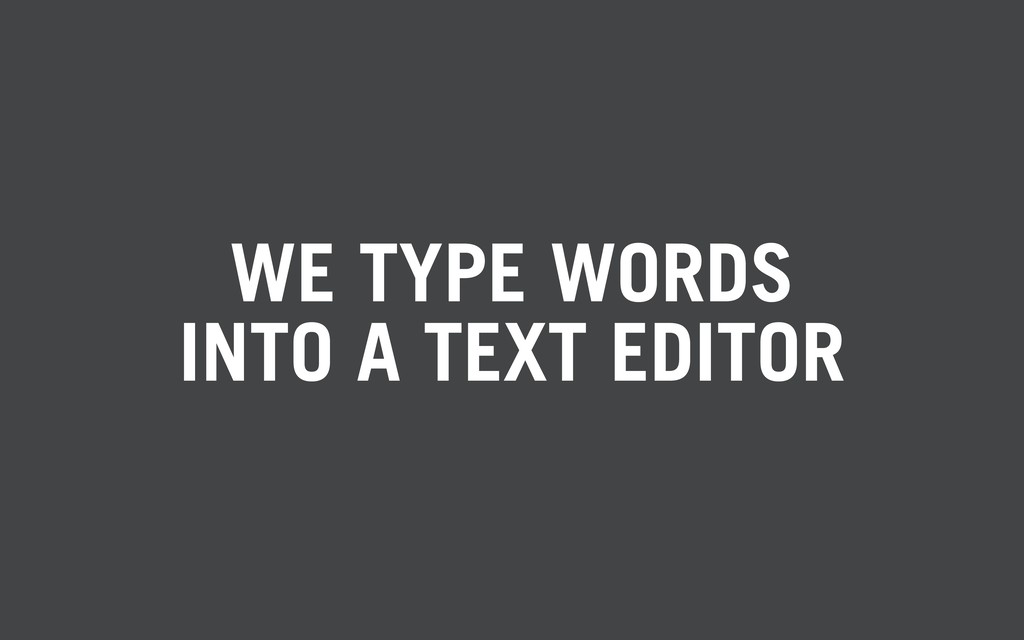 WE TYPE WORDS INTO A TEXT EDITOR